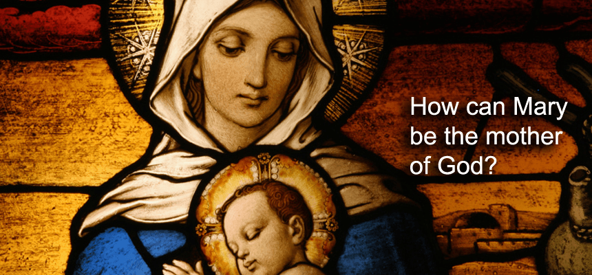 How can Mary be the mother of God?